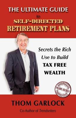 The Ultimate Guide to Self-Directed Retirement Plans: Secrets the Rich Use to Build Tax Free Wealth (Paperback)