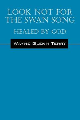 Look Not for the Swan Song: Healed by God (Paperback)