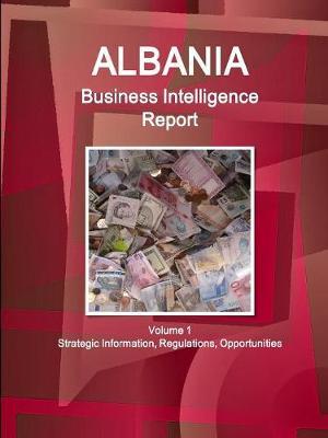Albania Business Intelligence Report Volume 1 Strategic Information, Regulations, Opportunities (Paperback)
