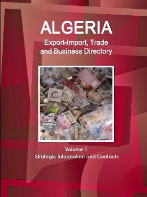 Algeria Export-Import, Trade and Business Directory Volume 1 Strategic Information and Contacts (Paperback)