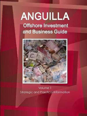 Anguilla Offshore Investment and Business Guide Volume 1 Strategic and Practical Information (Paperback)