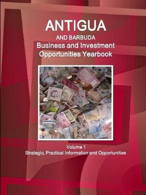 Antigua and Barbuda Business and Investment Opportunities Yearbook Volume 1 Strategic, Practical Information and Opportunities (Paperback)