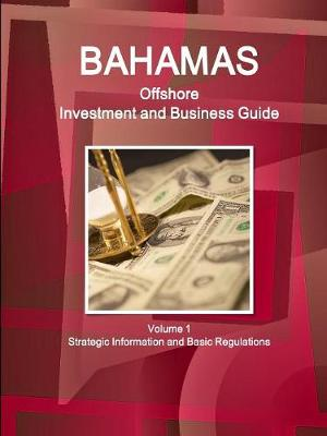Bahamas Offshore Investment and Business Guide Volume 1 Strategic Information and Basic Regulations (Paperback)
