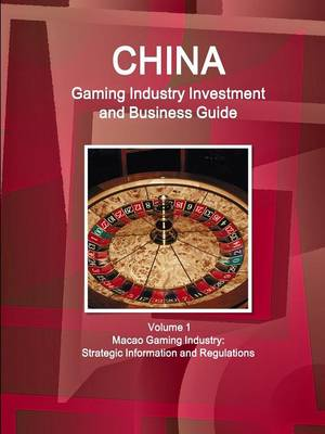 China Gaming Industry Investment and Business Guide Volume 1 Macao Gaming Industry: Strategic Information and Regulations (Paperback)