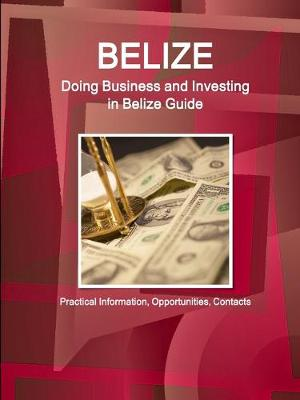 Belize: Doing Business and Investing in Belize Guide - Practical Information, Opportunities, Contacts (Paperback)