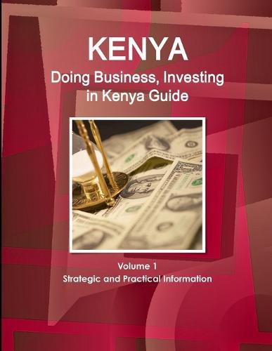 Kenya: Doing Business, Investing in Kenya Guide Volume 1 Strategic and Practical Information (Paperback)