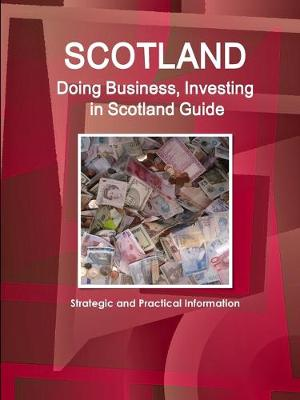 Scotland: Doing Business, Investing in Scotland Guide - Strategic and Practical Information (Paperback)