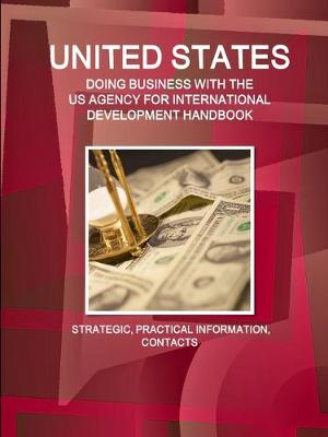 United States - Doing Business with the Us Agency for International Development Handbook Strategic, Practical Information, Contacts (Paperback)