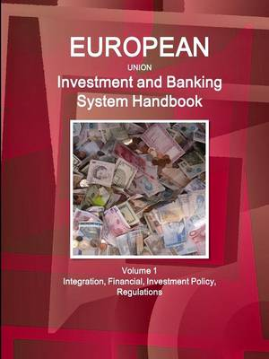 Eu Investment and Banking System Handbook Volume 1 Integration, Financial, Investment Policy, Regulations (Paperback)