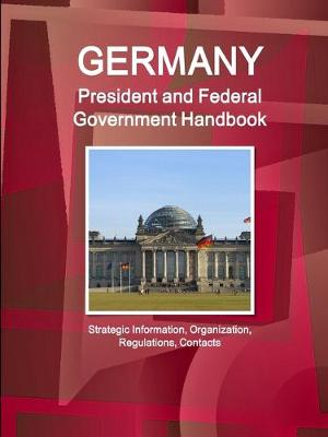 Germany President and Federal Government Handbook - Strategic Information, Organization, Regulations, Contacts (Paperback)