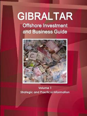 Gibraltar Offshore Investment and Business Guide Volume 1 Strategic and Practical Information (Paperback)