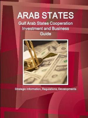 Arab States: Gulf Arab States Cooperation Investment and Business Guide - Strategic Information, Regulations, Developments (Paperback)