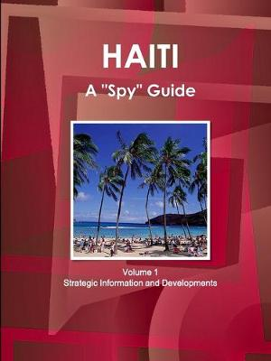 "Haiti A ""Spy"" Guide Volume 1 Strategic Information and Developments (Paperback)"
