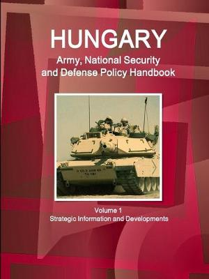 Hungary Army, National Security and Defense Policy Handbook Volume 1 Strategic Information and Developments (Paperback)