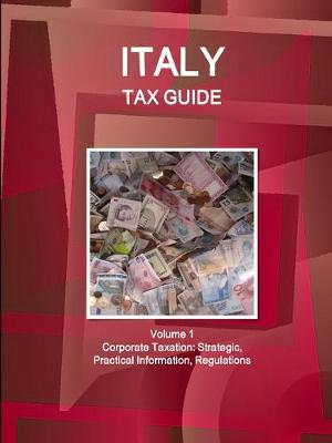 Italy Tax Guide Volume 1 Corporate Taxation: Strategic, Practical Information, Regulations (Paperback)