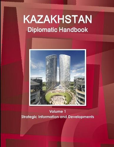 Kazakhstan Diplomatic Handbook Volume 1 Strategic Information and Developments (Paperback)