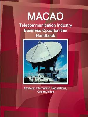 Macao Telecommunication Industry Business Opportunities Handbook - Strategic Information, Regulations, Opportunities (Paperback)