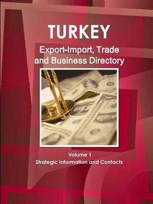 Turkey Export-Import, Trade and Business Directory Volume 1 Strategic Information and Contacts (Paperback)