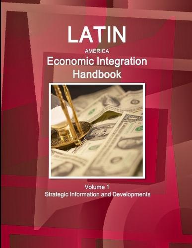 Latin America Economic Integration Handbook Volume 1 Strategic Information and Developments (Paperback)