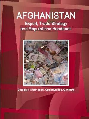 Afghanistan Export, Trade Strategy and Regulations Handbook - Strategic Information, Opportunities, Contacts (Paperback)