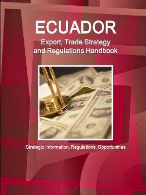 Ecuador Export, Trade Strategy and Regulations Handbook - Strategic Information, Regulations, Opportunities (Paperback)