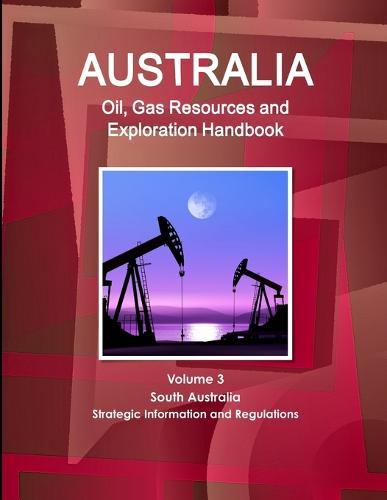 Australia Oil, Gas Resources and Exploration Handbook Volume 3 South Australia - Strategic Information and Regulations (Paperback)
