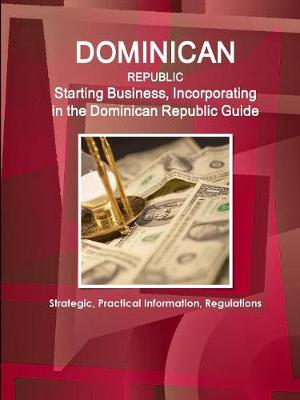 Dominican Republic: Starting Business, Incorporating in the Dominican Republic Guide - Strategic, Practical Information, Regulations (Paperback)