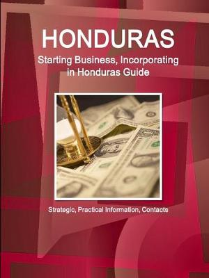 Honduras: Starting Business, Incorporating in Honduras Guide - Strategic, Practical Information, Contacts (Paperback)