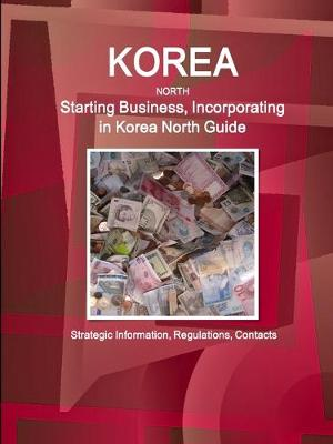Korea North Starting Business, Incorporating in Korea North Guide - Strategic Information, Regulations, Contacts (Paperback)
