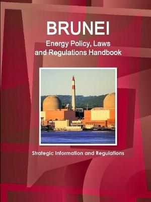 Brunei Energy Policy, Laws and Regulations Handbook - Strategic Information and Regulations (Paperback)