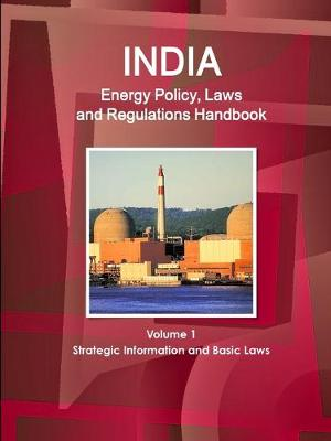 India Energy Policy, Laws and Regulations Handbook Volume 1 Strategic Information and Basic Laws (Paperback)