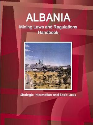 Albania Mining Laws and Regulations Handbook - Strategic Information and Basic Laws (Paperback)