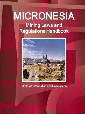 Micronesia Mining Laws and Regulations Handbook - Strategic Information and Regulations (Paperback)