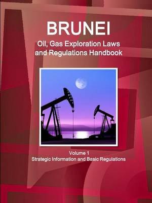 Brunei Oil, Gas Exploration Laws and Regulations Handbook Volume 1 Strategic Information and Basic Regulations (Paperback)