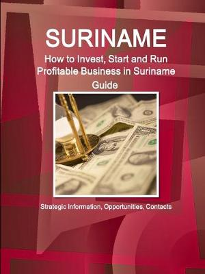 Suriname: How to Invest, Start and Run Profitable Business in Suriname Guide - Strategic Information, Opportunities, Contacts (Paperback)