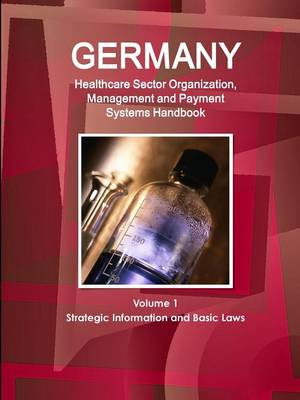 Germany Healthcare Sector Organization, Management and Payment Systems Handbook Volume 1 Strategic Information and Basic Laws (Paperback)
