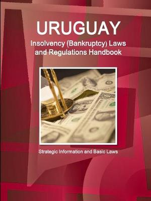 Uruguay Insolvency (Bankruptcy) Laws and Regulations Handbook - Strategic Information and Basic Laws (Paperback)