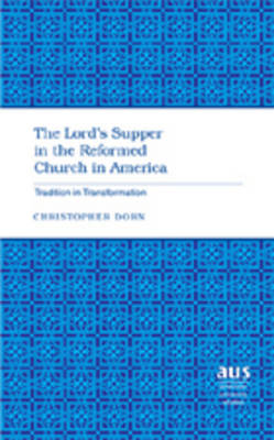 The Lord's Supper in the Reformed Church in America: Tradition in Transformation - American University Studies 264 (Hardback)