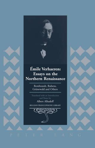 Emile Verhaeren: Essays on the Northern Renaissance: Rembrandt, Rubens, Gruenewald and Others- Translated with an Introduction and Notes by Albert Alhadeff - Belgian Francophone Library 21 (Hardback)
