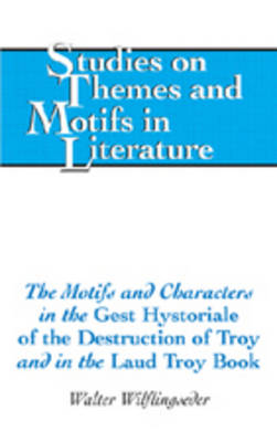 The Motifs and Characters in the Gest Hystoriale of the Destruction of Troy and in the Laud Troy Book - Studies on Themes and Motifs in Literature 93 (Hardback)