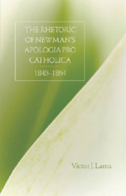 The Rhetoric of Newman's Apologia Pro Catholica, 1845-1864 (Hardback)