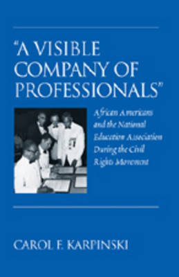 """""""A Visible Company of Professionals"""": African Americans and the National Education Association During the Civil Rights Movement - History of Schools and Schooling 49 (Hardback)"""