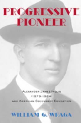 Progressive Pioneer: Alexander James Inglis (1879-1924) and American Secondary Education - History of Schools and Schooling 48 (Hardback)