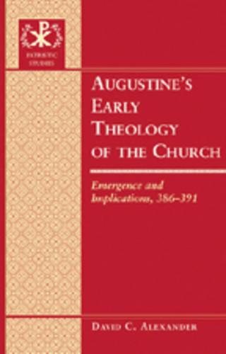 Augustine's Early Theology of the Church: Emergence and Implications, 386-391 - Patristic Studies 9 (Hardback)