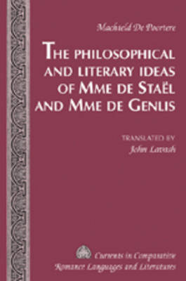 The Philosophical and Literary Ideas of Mme De Staeel and of Mme De Genlis - Currents in Comparative Romance Languages & Literatures 160 (Hardback)