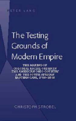 The Testing Grounds of Modern Empire: The Making of Colonial Racial Order in the American Ohio Country and the South African Eastern Cape, 1770s-1850s (Hardback)