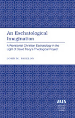 An Eschatological Imagination: A Revisionist Christian Eschatology in the Light of David Tracy's Theological Project - American University Studies 274 (Hardback)
