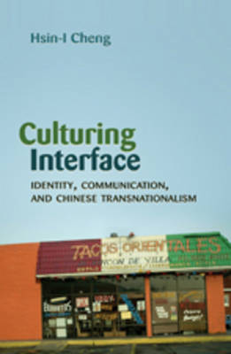 Culturing Interface: Identity, Communication, and Chinese Transnationalism - Critical Intercultural Communication Studies 11 (Hardback)
