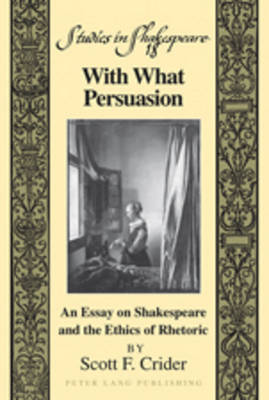 With What Persuasion: An Essay on Shakespeare and the Ethics of Rhetoric - Studies in Shakespeare 18 (Hardback)
