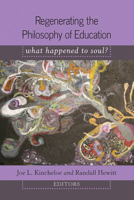 Regenerating the Philosophy of Education: What Happened to Soul?- Introduction by Shirley R. Steinberg - Counterpoints 352 (Hardback)